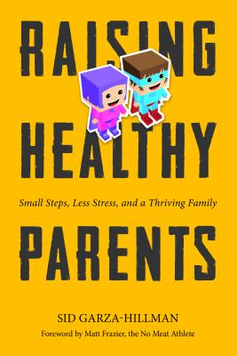 Raising Healthy Parents: Small Steps, Less Stress, and a Thriving Family - Garza-Hillman, Sid, and Frazier, Matt (Foreword by)