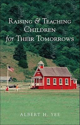 Raising & Teaching Children for Their Tomorrows - Yee, Albert H