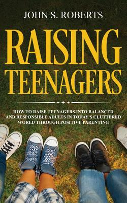 Raising Teenagers: How to Raise Teenagers into Balanced and Responsible Adults in Today's Cluttered World through Positive Parenting - Roberts, John S