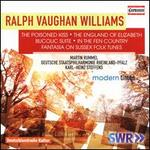 Ralph Vaughan Williams: The Poisoned Kiss; The England of Elizabeth; Bucolic Suite; In the Fen Country; Fantasia on S