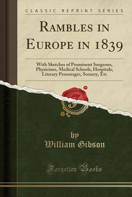 Rambles in Europe in 1839: With Sketches of Prominent Surgeons, Physicians, Medical Schools, Hospitals, Literary Personages, Scenery, Etc (Classic Reprint) - Gibson, William, Dr.