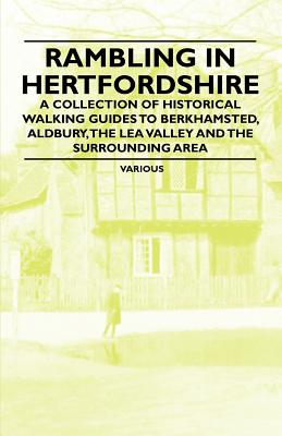 Rambling in Hertfordshire - A Collection of Historical Walking Guides to Berkhamsted, Aldbury, the Lea Valley and the Surrounding Area - Various