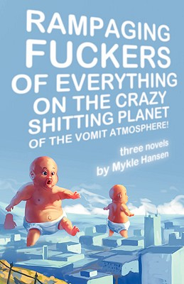 Rampaging Fuckers of Everything on the Crazy Shitting Planet of the Vomit Atmosphere - Hansen, Mykle