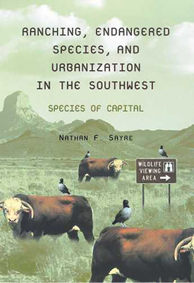 Ranching, Endangered Species, and Urbanization in the Southwest: Species of Capital - Sayre, Nathan F
