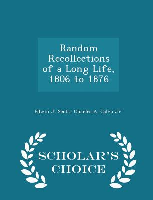 Random Recollections of a Long Life, 1806 to 1876 - Scholar's Choice Edition - Scott, Edwin J