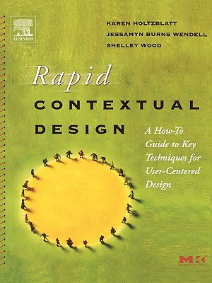 Rapid Contextual Design: A How-To Guide to Key Techniques for User-Centered Design - Holtzblatt, Karen, and Wendell, Jessamyn Burns, and Wood, Shelley