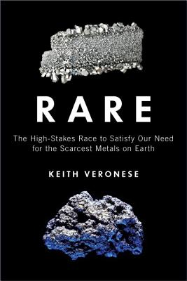 Rare: The High-Stakes Race to Satisfy Our Need for the Scarcest Metals on Earth - Veronese, Keith