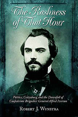Rashness of That Hour: Politics, Gettysburg, and the Downfall of Confederate Brigadier General Alfred Iverson - Wynstra, Robert
