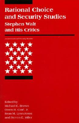 Rational Choice and Security Studies: Stephen Walt and His Critics - Brown, Michael E (Editor), and Jr, Owen R Cot (Editor), and Lynn-Jones, Sean M (Editor)