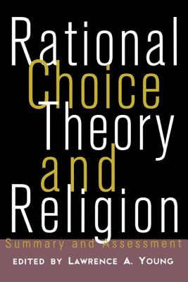 Rational Choice Theory and Religion: Summary and Assessment - Young, Lawrence a (Editor)