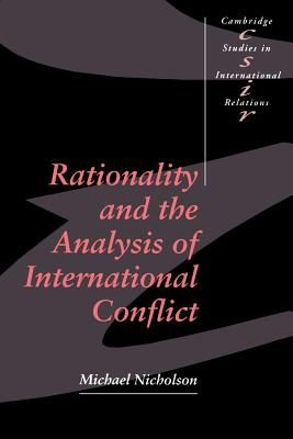 Rationality and the Analysis of International Conflict - Nicholson, Michael, and Michael, Nicholson, and Smith, Steve (Editor)