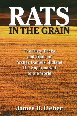 Rats in the Grain: The Dirty Tricks and Trials of Archer Daniels Midland, the Supermarket to the World - Lieber, James B