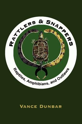 Rattlers and Snappers: Reptiles, Amphibians, and Outlaws - Dunbar, Vance