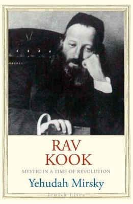Rav Kook: Mystic in a Time of Revolution - Mirsky, Yehudah, Prof.