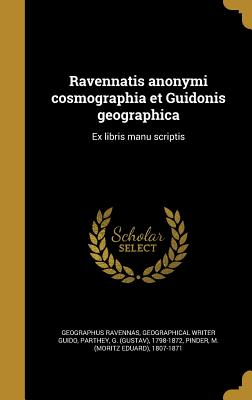 Ravennatis Anonymi Cosmographia Et Guidonis Geographica: Ex Libris Manu Scriptis - Geographus Ravennas (Creator), and Guido, Geographical Writer, and Parthey, G (Gustav) 1798-1872 (Creator)