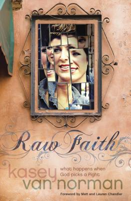 Raw Faith: What Happens When God Picks a Fight - Van Norman, Kasey, and Chandler, Matt, Pastor (Foreword by), and Chandler, Lauren (Foreword by)
