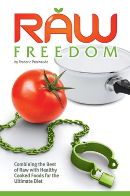 Raw Freedom: Combining the Best of Raw with Healthy Cooked Foods for the Ultimate Diet - Patenaude, Frederic