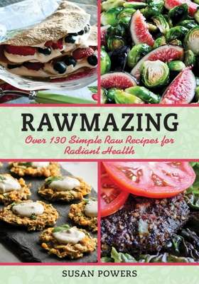Rawmazing: Over 130 Simple Raw Recipes for Radiant Health - Powers, Susan