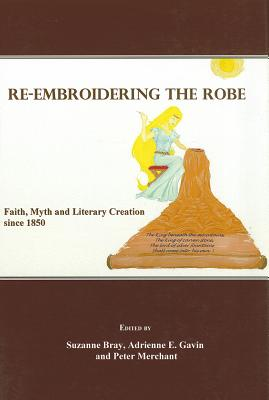 Re-Embroidering the Robe: Faith, Myth and Literary Creation Since 1850 - Bray, Suzanne (Editor), and Gavin, Adrienne E (Editor), and Merchant, Peter (Editor)