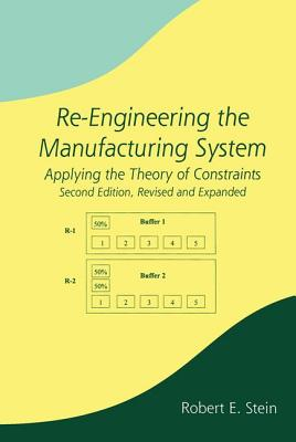Re-Engineering the Manufacturing System: Applying the Theory of Constraints, Second Edition - Stein, Robert E