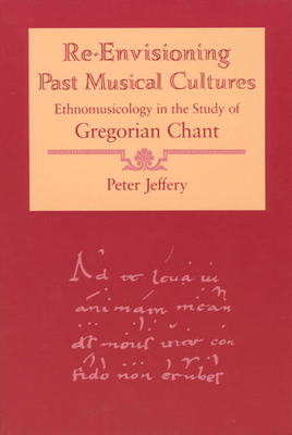 Re-Envisioning Past Musical Cultures: Ethnomusicology in the Study of Gregorian Chant - Jeffery, Peter