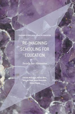 Re-Imagining Schooling for Education: Socially Just Alternatives - McGregor, Glenda, and Mills, Martin, and Te Riele, Kitty