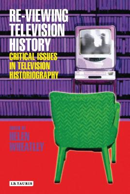 Re-Viewing Television History: Critical Issues in Television Historiography - Wheatley, Helen (Editor)
