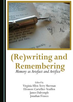 (Re)Writing and Remembering: Memory as Artefact and Artifice - Virginia Allen-Terry Sherman, Eleonore Cartellier-Veuillen (Editor)