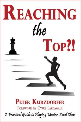 Reaching the Top?!: A Practical Guide to Playing Master-Level Chess - Kurzdorfer, Peter, and Lakdawala, Cyrus (Foreword by)
