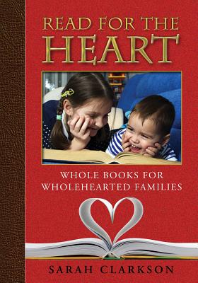 Read for the Heart: Whole Books for Wholehearted Families - Clarkson, Sally, and Sarah, Clarkson