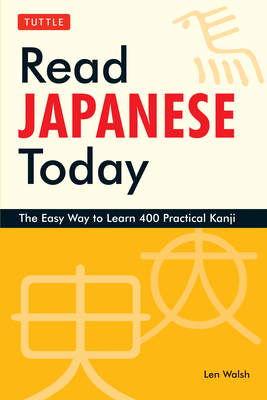 Read Japanese Today: The Easy Way to Learn 400 Practical Kanji - Walsh, Len