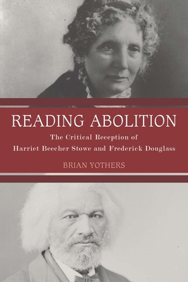 Reading Abolition: The Critical Reception of Harriet Beecher Stowe and Frederick Douglass - Yothers, Brian