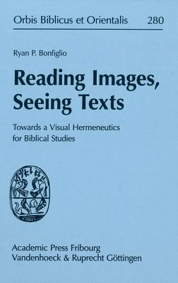 Reading Images, Seeing Texts: Towards a Visual Hermeneutics for Biblical Studies - Bonfiglio, Ryan P