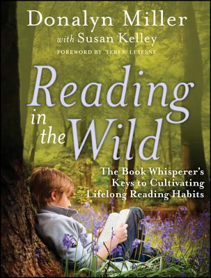 Reading in the Wild: The Book Whisperer's Keys to Cultivating Lifelong Reading Habits - Miller, Donalyn, and Kelley, Susan