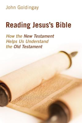 Reading Jesus's Bible: How the New Testament Helps Us Understand the Old Testament - Goldingay, John