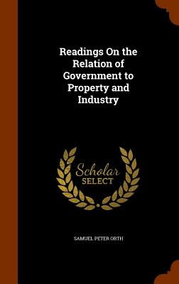 Readings on the Relation of Government to Property and Industry - Orth, Samuel Peter