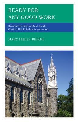 Ready for Any Good Work: History of the Sisters of Saint Joseph, Chestnut Hill, Philadelphia 1944-1999 - Beirne, Mary Helen