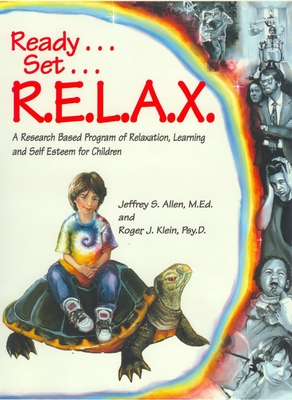 Ready . . . Set . . . R.E.L.A.X.: A Research-Based Program of Relaxation, Learning, and Self-Esteem for Children - Allen, Jeffrey S, and Allen, M Ed, and Klein, Roger J, Psyd