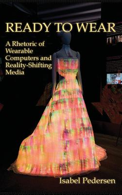 Ready to Wear: A Rhetoric of Wearable Computers and Reality-Shifting Media - Pedersen, Isabel