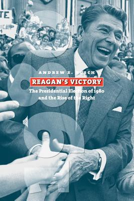 Reagan's Victory: The Presidential Election of 1980 and the Rise of the Right - Busch, Andrew E