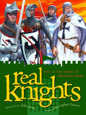 Real Knights: Over 20 True Stories of Battle and Adventure - Gravett, Christopher, and James, John (Illustrator)