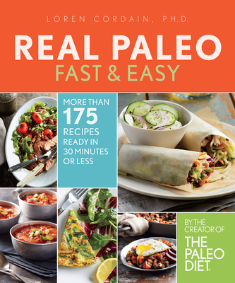 Real Paleo Fast & Easy: More Than 175 Recipes Ready in 30 Minutes or Less - Cordain, Loren, PH.D.