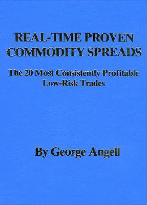Real Time Proven Commodity Spreads: The 20 Most Consistently Profitable Low-Risk Trades - Angell, George