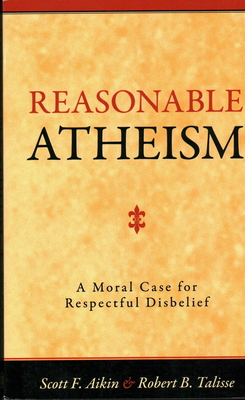 Reasonable Atheism: A Moral Case for Respectful Disbelief - Aikin, Scott F, and Talisse, Robert B