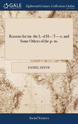 Reasons for Im- The L--D H--- T----R, and Some Others of the P- M- - Defoe, Daniel