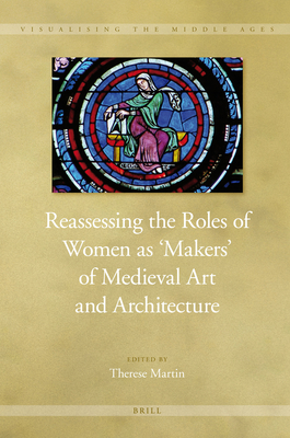 Reassessing the Roles of Women as 'Makers' of Medieval Art and Architecture (2 vol. set) - Martin, Therese (Volume editor)