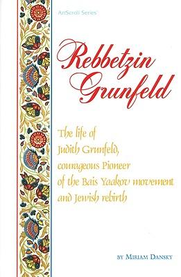 Rebbetzin Grunfeld: The Life of Judith Grunfeld, Courageous Pioneer of the Bais Yaakov Movement and Jewish Rebirth - Dansky, Miriam