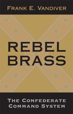 Rebel Brass: The Confederate Command System - Vandiver, Frank E, Dr., PH.D.