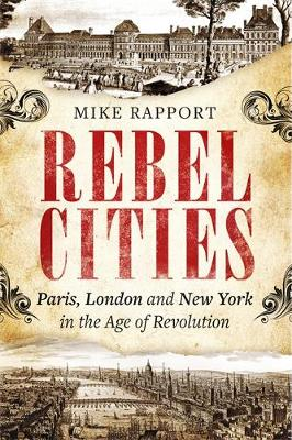 Rebel Cities: Paris, London and New York in the Age of Revolution - Rapport, Mike