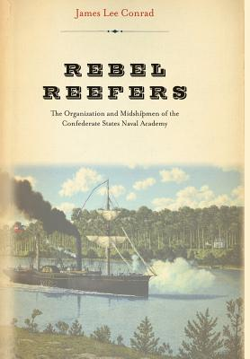 Rebel Reefers: The Organization and Midshipmen of the Confederate States Naval Academy - Conrad, James Lee
